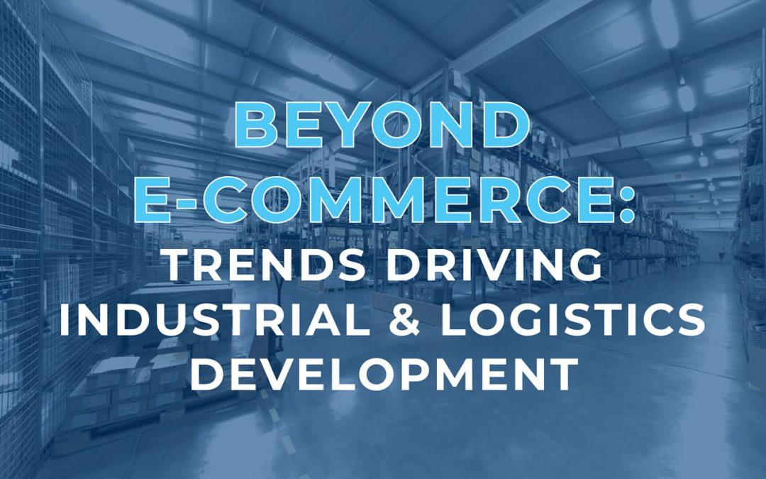 Beyond E-Commerce: Trends Driving Industrial & Logistics Development
